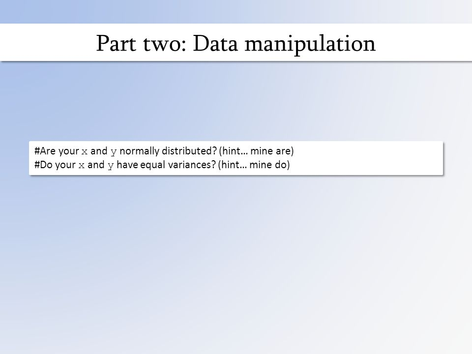 Part two: Data manipulation #Are your x and y normally distributed.