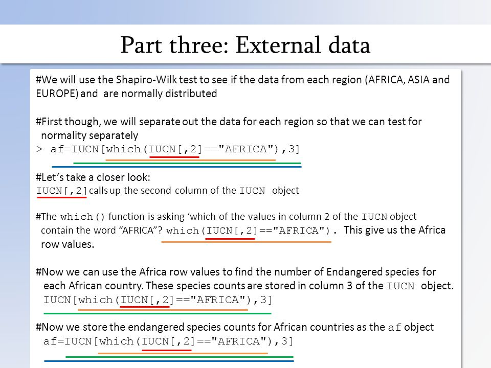 Part three: External data #We will use the Shapiro-Wilk test to see if the data from each region (AFRICA, ASIA and EUROPE) and are normally distributed #First though, we will separate out the data for each region so that we can test for normality separately > af=IUCN[which(IUCN[,2]== AFRICA ),3] #Let's take a closer look: IUCN[,2] calls up the second column of the IUCN object #The which() function is asking 'which of the values in column 2 of the IUCN object contain the word AFRICA .