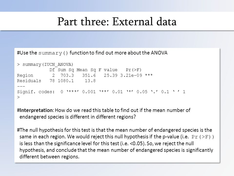 Part three: External data #Use the summary() function to find out more about the ANOVA > summary(IUCN_ANOVA) Df Sum Sq Mean Sq F value Pr(>F) Region 2 703.3 351.6 25.39 3.21e-09 *** Residuals 78 1080.1 13.8 --- Signif.
