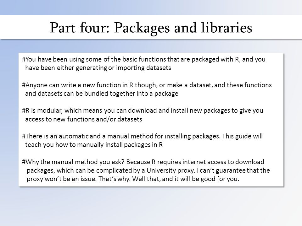Part four: Packages and libraries #You have been using some of the basic functions that are packaged with R, and you have been either generating or importing datasets #Anyone can write a new function in R though, or make a dataset, and these functions and datasets can be bundled together into a package #R is modular, which means you can download and install new packages to give you access to new functions and/or datasets #There is an automatic and a manual method for installing packages.