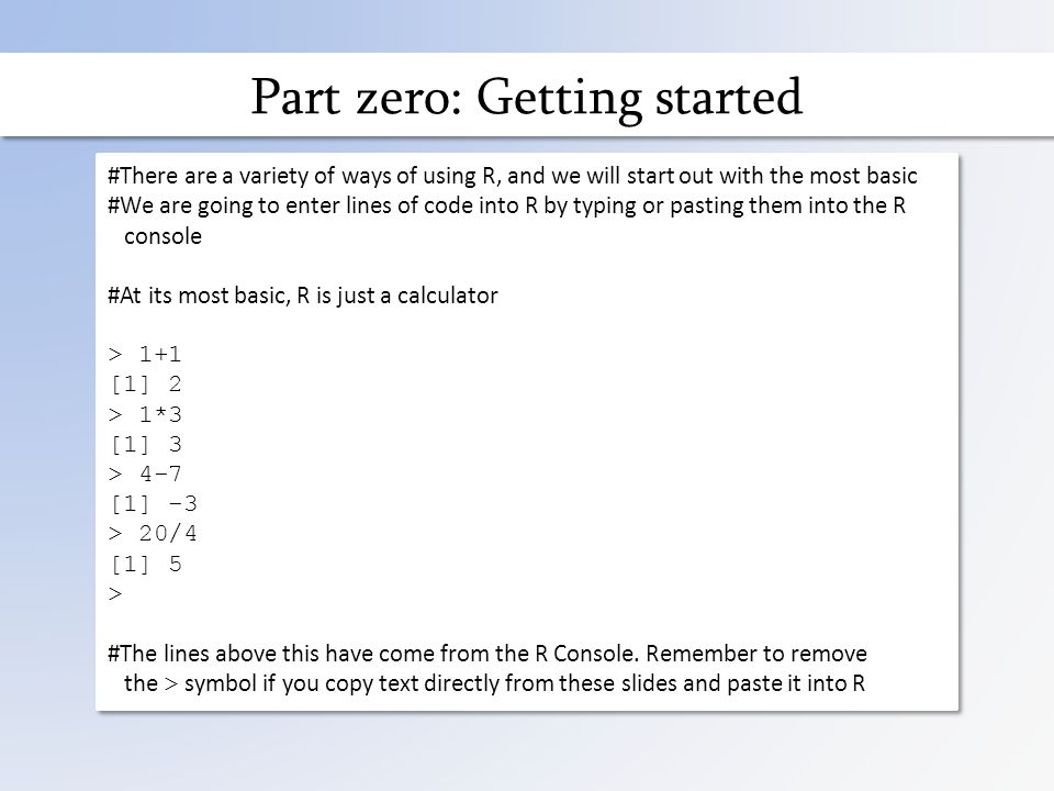 Part zero: Getting started #There are a variety of ways of using R, and we will start out with the most basic #We are going to enter lines of code into R by typing or pasting them into the R console #At its most basic, R is just a calculator > 1+1 [1] 2 > 1*3 [1] 3 > 4-7 [1] -3 > 20/4 [1] 5 > #The lines above this have come from the R Console.