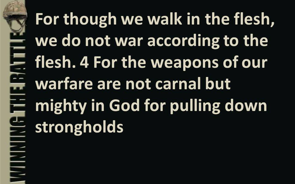 For though we walk in the flesh, we do not war according to the flesh.