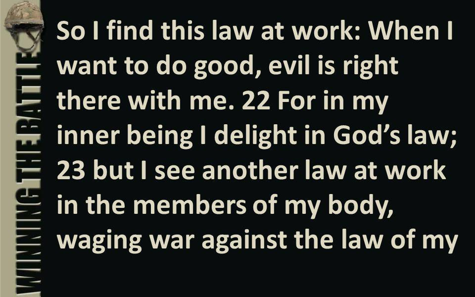 So I find this law at work: When I want to do good, evil is right there with me.
