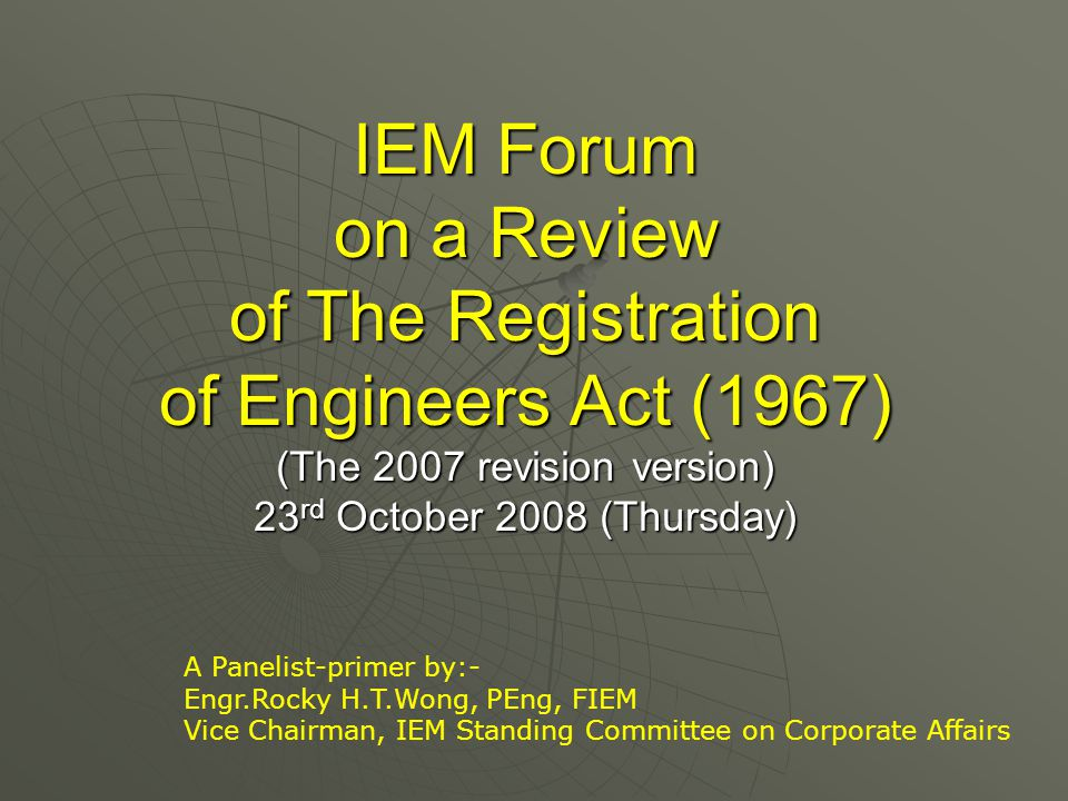 IEM Forum on a Review of The Registration of Engineers Act (1967) (The 2007 revision version) 23 rd October 2008 (Thursday) A Panelist-primer by:- Engr.Rocky H.T.Wong, PEng, FIEM Vice Chairman, IEM Standing Committee on Corporate Affairs