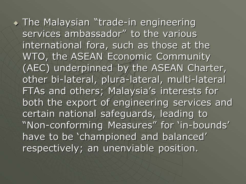  The Malaysian trade-in engineering services ambassador to the various international fora, such as those at the WTO, the ASEAN Economic Community (AEC) underpinned by the ASEAN Charter, other bi-lateral, plura-lateral, multi-lateral FTAs and others; Malaysia's interests for both the export of engineering services and certain national safeguards, leading to Non-conforming Measures for 'in-bounds' have to be 'championed and balanced' respectively; an unenviable position.