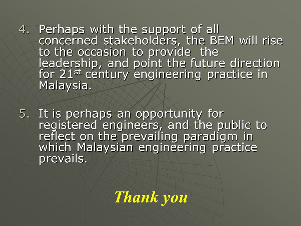 4.Perhaps with the support of all concerned stakeholders, the BEM will rise to the occasion to provide the leadership, and point the future direction for 21 st century engineering practice in Malaysia.