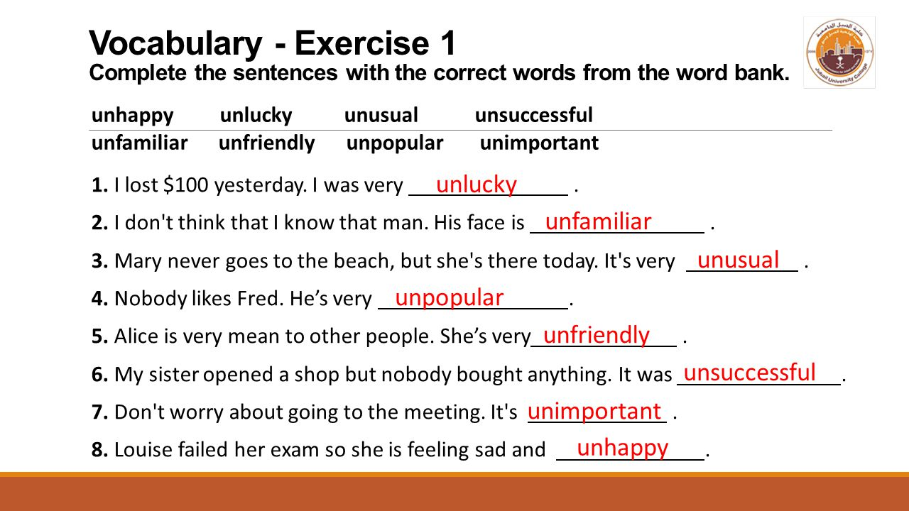 Vocabulary - Exercise 1 Complete the sentences with the correct words from the word bank. unhappy unlucky unusual unsuccessful unfamiliar unfriendly u