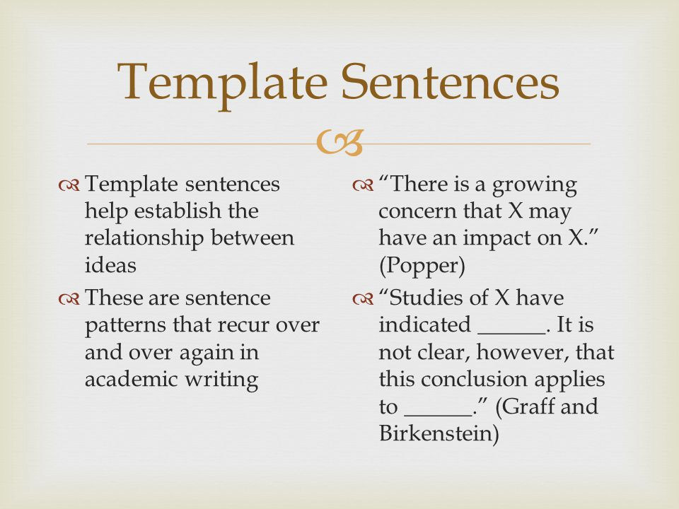  Template Sentences  Template sentences help establish the relationship between ideas  These are sentence patterns that recur over and over again in academic writing  There is a growing concern that X may have an impact on X. (Popper)  Studies of X have indicated ______.