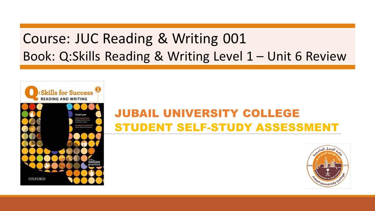 Course: JUC Reading & Writing 001 Book: Q:Skills Reading & Writing Level 1 – Unit 6 Review JUBAIL UNIVERSITY COLLEGE STUDENT SELF-STUDY ASSESSMENT