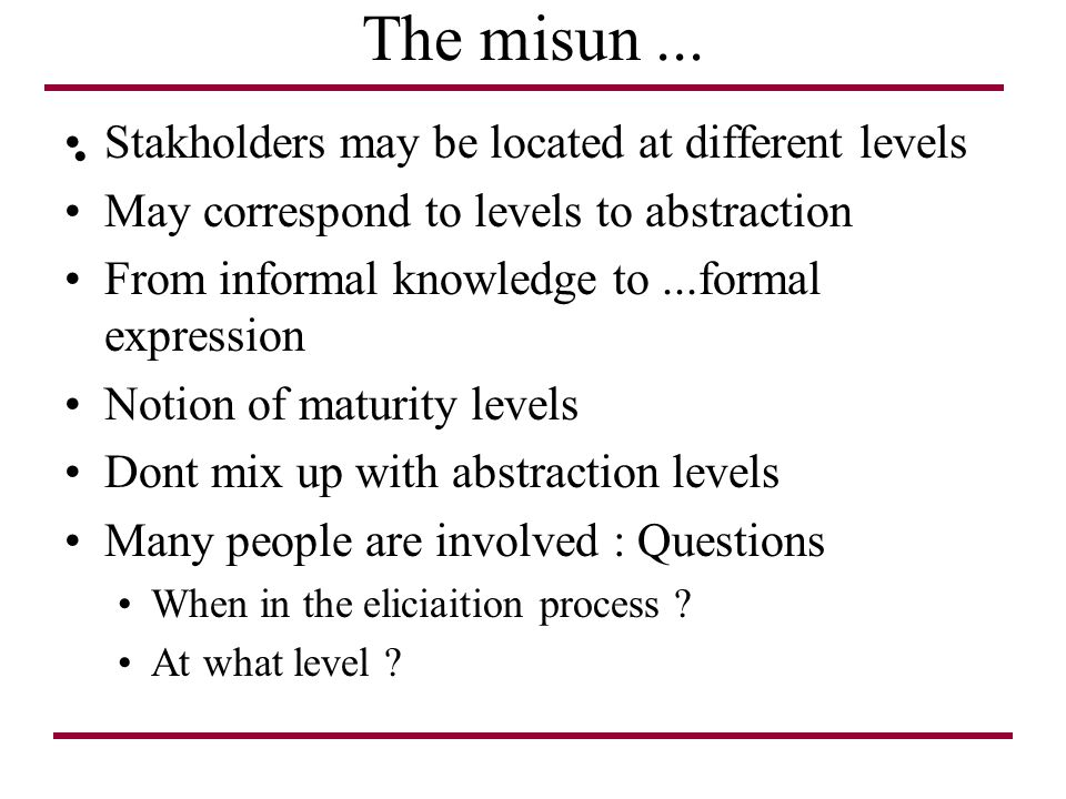 The misun... Stakholders may be located at different levels May correspond to levels to abstraction From informal knowledge to...formal expression Not