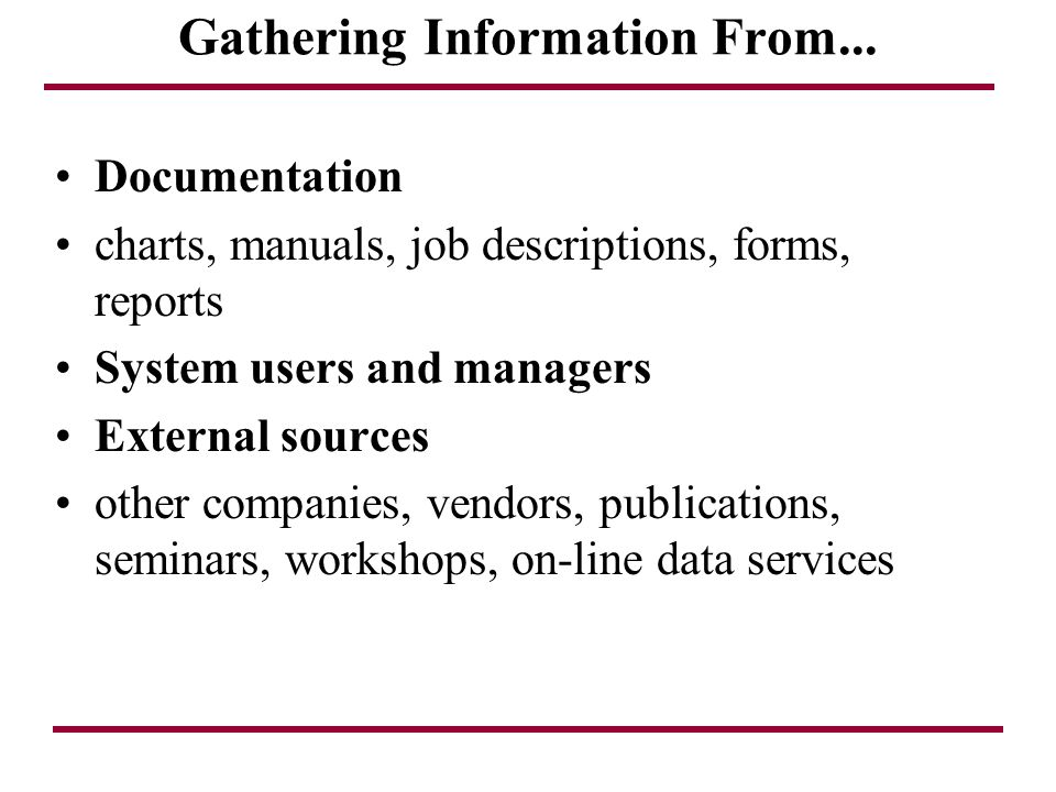 Gathering Information From... Documentation charts, manuals, job descriptions, forms, reports System users and managers External sources other compani