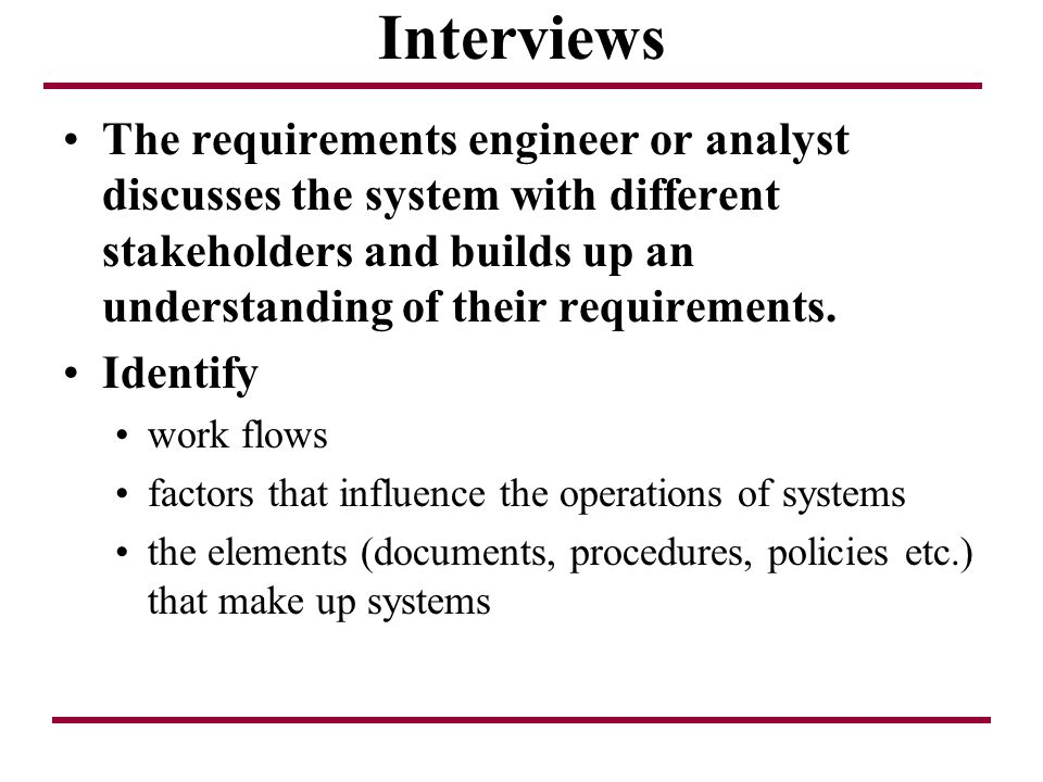 Interviews The requirements engineer or analyst discusses the system with different stakeholders and builds up an understanding of their requirements.
