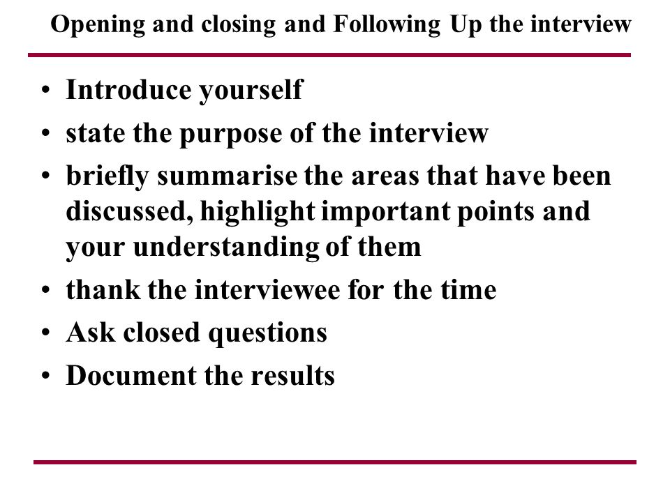 Opening and closing and Following Up the interview Introduce yourself state the purpose of the interview briefly summarise the areas that have been di
