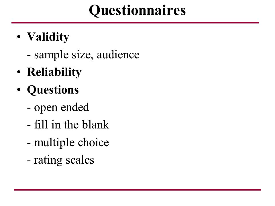 Questionnaires Validity - sample size, audience Reliability Questions - open ended - fill in the blank - multiple choice - rating scales
