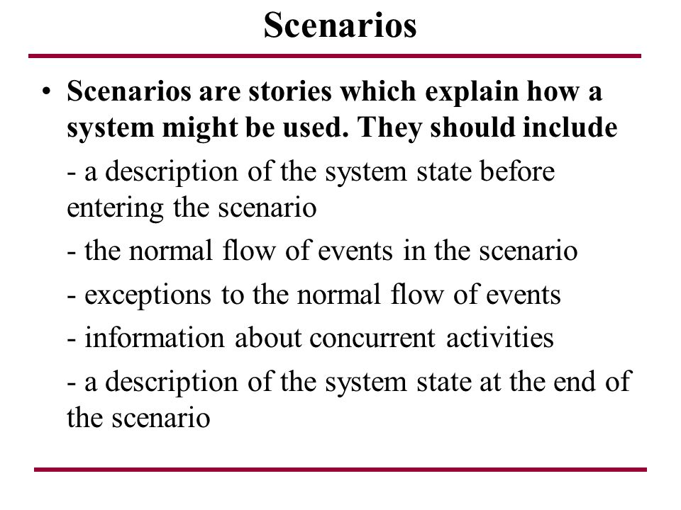 Scenarios Scenarios are stories which explain how a system might be used. They should include - a description of the system state before entering the