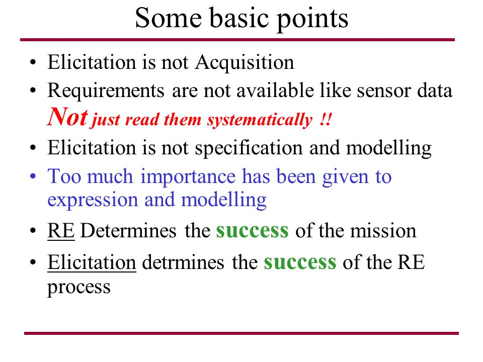 Some basic points Elicitation is not Acquisition Requirements are not available like sensor data Not just read them systematically !! Elicitation is n