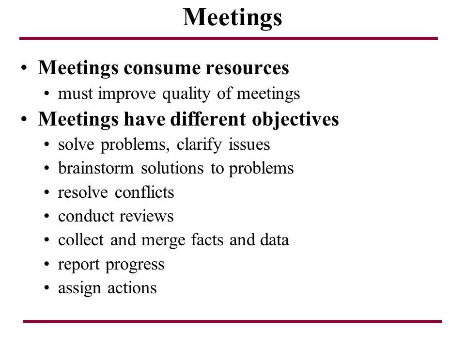 Meetings Meetings consume resources must improve quality of meetings Meetings have different objectives solve problems, clarify issues brainstorm solu