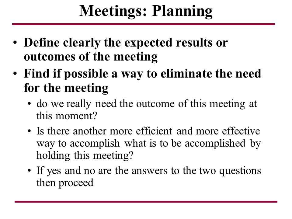 Meetings: Planning Define clearly the expected results or outcomes of the meeting Find if possible a way to eliminate the need for the meeting do we r