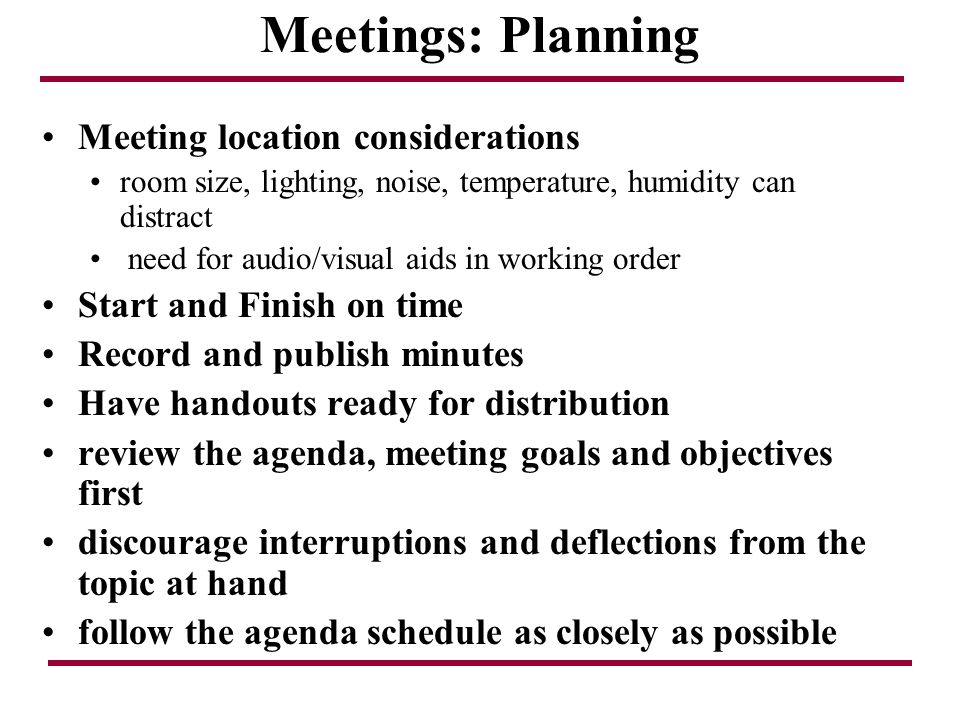 Meetings: Planning Meeting location considerations room size, lighting, noise, temperature, humidity can distract need for audio/visual aids in workin