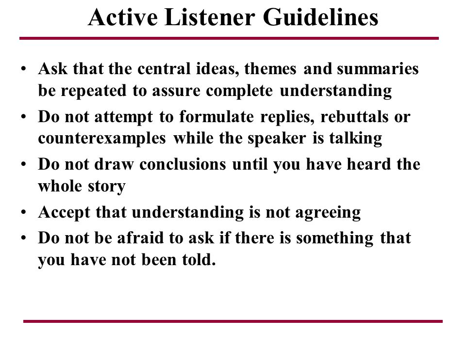 Active Listener Guidelines Ask that the central ideas, themes and summaries be repeated to assure complete understanding Do not attempt to formulate r