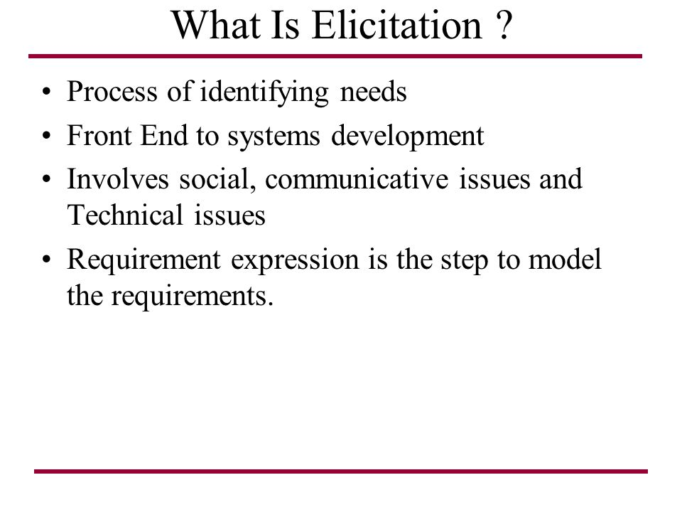 What Is Elicitation ? Process of identifying needs Front End to systems development Involves social, communicative issues and Technical issues Require