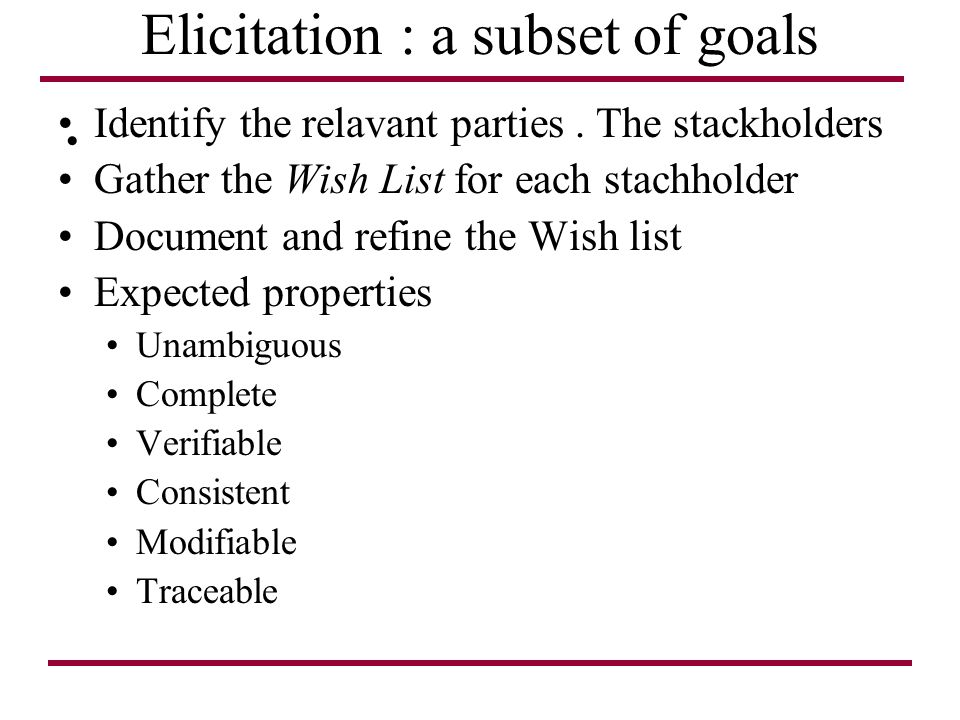 Elicitation : a subset of goals Identify the relavant parties. The stackholders Gather the Wish List for each stachholder Document and refine the Wish