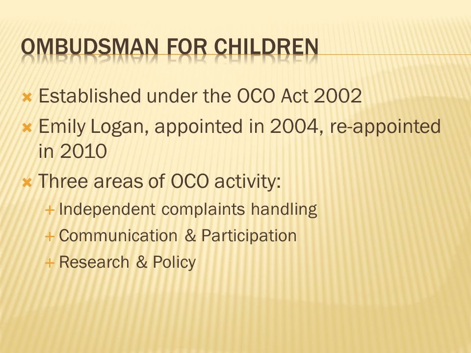  Established under the OCO Act 2002  Emily Logan, appointed in 2004, re-appointed in 2010  Three areas of OCO activity:  Independent complaints handling  Communication & Participation  Research & Policy