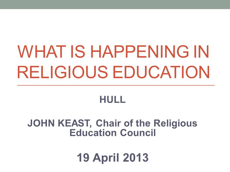 WHAT IS HAPPENING IN RELIGIOUS EDUCATION HULL JOHN KEAST, Chair of the Religious Education Council 19 April 2013