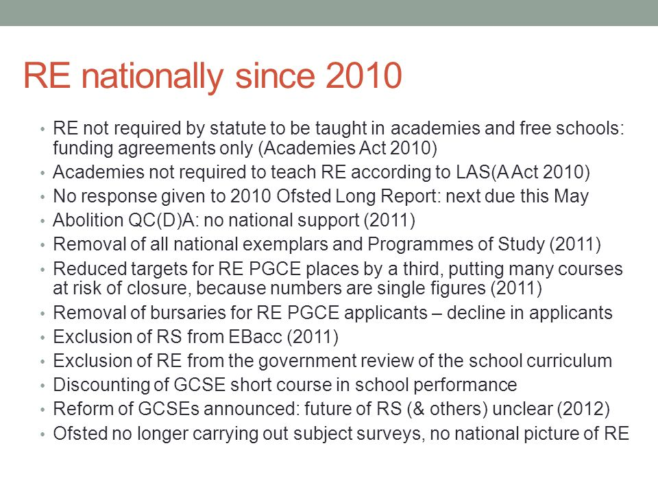 RE nationally since 2010 RE not required by statute to be taught in academies and free schools: funding agreements only (Academies Act 2010) Academies not required to teach RE according to LAS(A Act 2010) No response given to 2010 Ofsted Long Report: next due this May Abolition QC(D)A: no national support (2011) Removal of all national exemplars and Programmes of Study (2011) Reduced targets for RE PGCE places by a third, putting many courses at risk of closure, because numbers are single figures (2011) Removal of bursaries for RE PGCE applicants – decline in applicants Exclusion of RS from EBacc (2011) Exclusion of RE from the government review of the school curriculum Discounting of GCSE short course in school performance Reform of GCSEs announced: future of RS (& others) unclear (2012) Ofsted no longer carrying out subject surveys, no national picture of RE