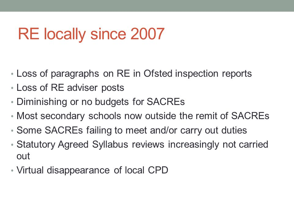 RE locally since 2007 Loss of paragraphs on RE in Ofsted inspection reports Loss of RE adviser posts Diminishing or no budgets for SACREs Most secondary schools now outside the remit of SACREs Some SACREs failing to meet and/or carry out duties Statutory Agreed Syllabus reviews increasingly not carried out Virtual disappearance of local CPD