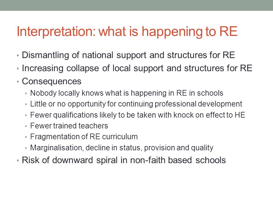 Interpretation: what is happening to RE Dismantling of national support and structures for RE Increasing collapse of local support and structures for RE Consequences Nobody locally knows what is happening in RE in schools Little or no opportunity for continuing professional development Fewer qualifications likely to be taken with knock on effect to HE Fewer trained teachers Fragmentation of RE curriculum Marginalisation, decline in status, provision and quality Risk of downward spiral in non-faith based schools