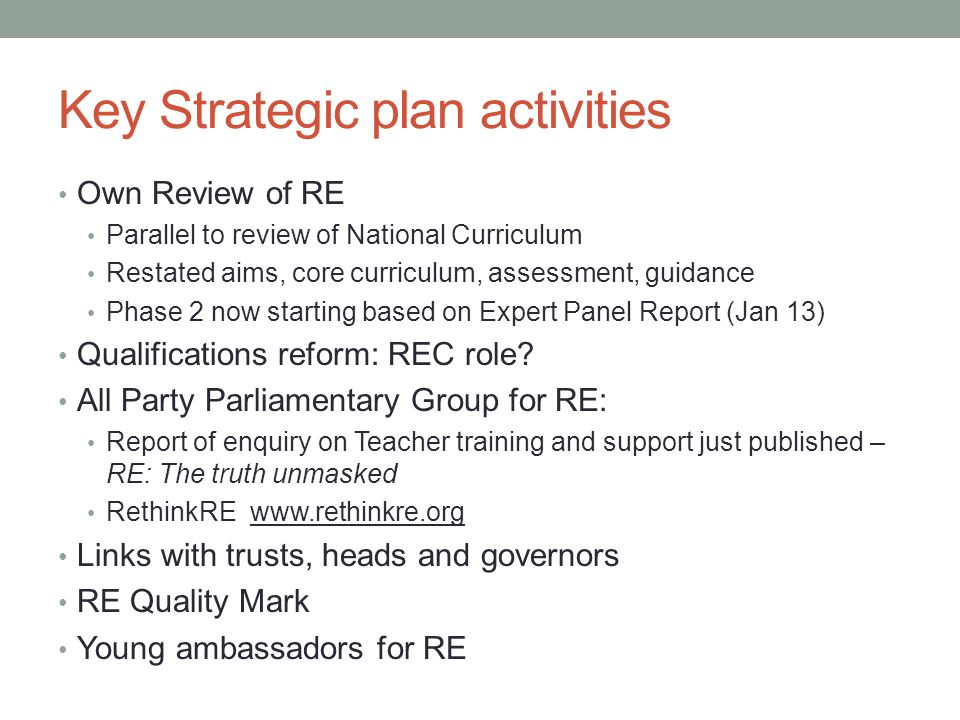 Key Strategic plan activities Own Review of RE Parallel to review of National Curriculum Restated aims, core curriculum, assessment, guidance Phase 2 now starting based on Expert Panel Report (Jan 13) Qualifications reform: REC role.