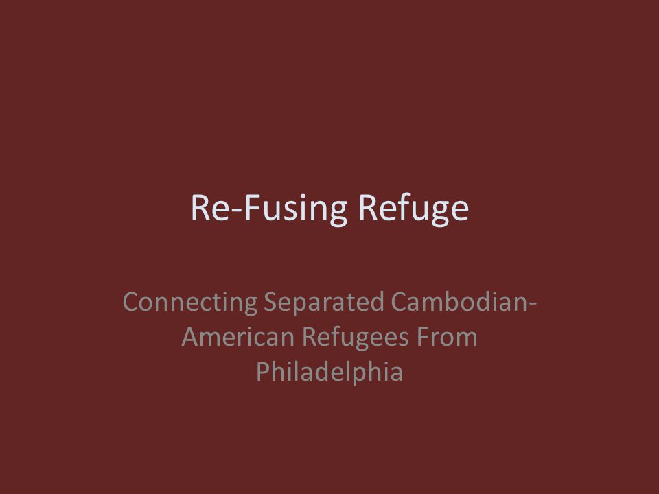 Re-Fusing Refuge Connecting Separated Cambodian- American Refugees From Philadelphia