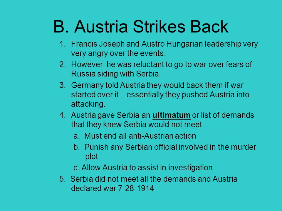 B. Austria Strikes Back 1.Francis Joseph and Austro Hungarian leadership very very angry over the events. 2.However, he was reluctant to go to war ove