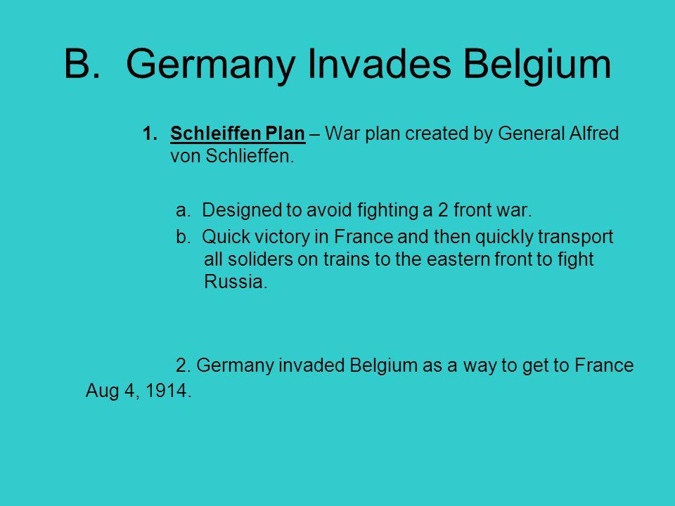B. Germany Invades Belgium 1.Schleiffen Plan – War plan created by General Alfred von Schlieffen. a. Designed to avoid fighting a 2 front war. b. Quic
