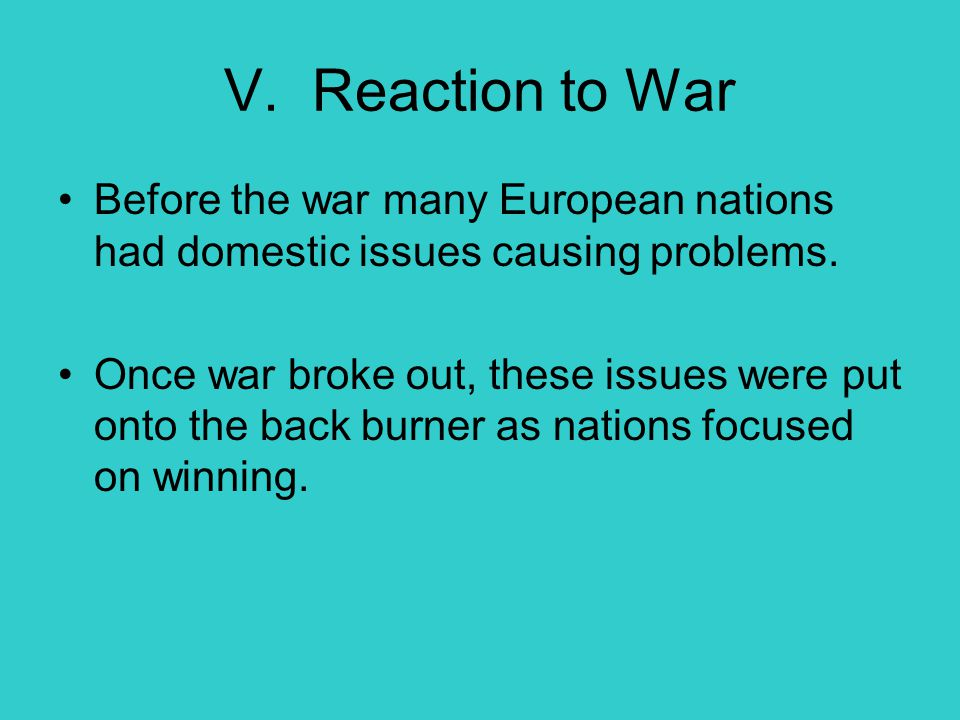 V. Reaction to War Before the war many European nations had domestic issues causing problems. Once war broke out, these issues were put onto the back