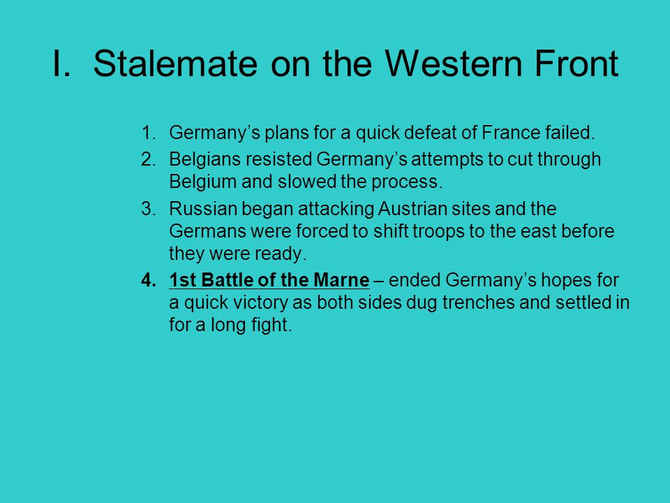 I. Stalemate on the Western Front 1.Germany's plans for a quick defeat of France failed. 2.Belgians resisted Germany's attempts to cut through Belgium