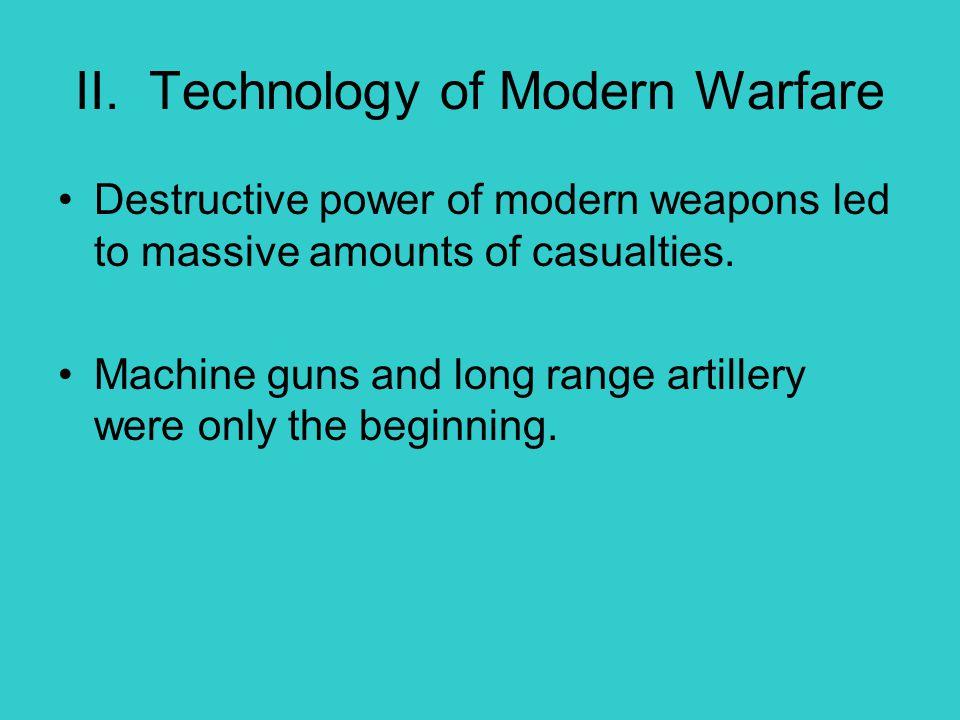 II. Technology of Modern Warfare Destructive power of modern weapons led to massive amounts of casualties. Machine guns and long range artillery were