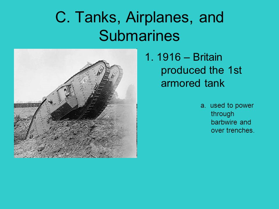 C. Tanks, Airplanes, and Submarines 1. 1916 – Britain produced the 1st armored tank a. used to power through barbwire and over trenches.