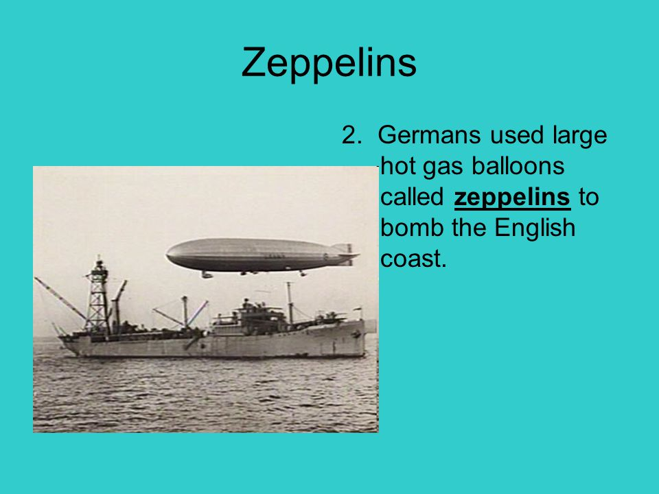 Zeppelins 2. Germans used large hot gas balloons called zeppelins to bomb the English coast.