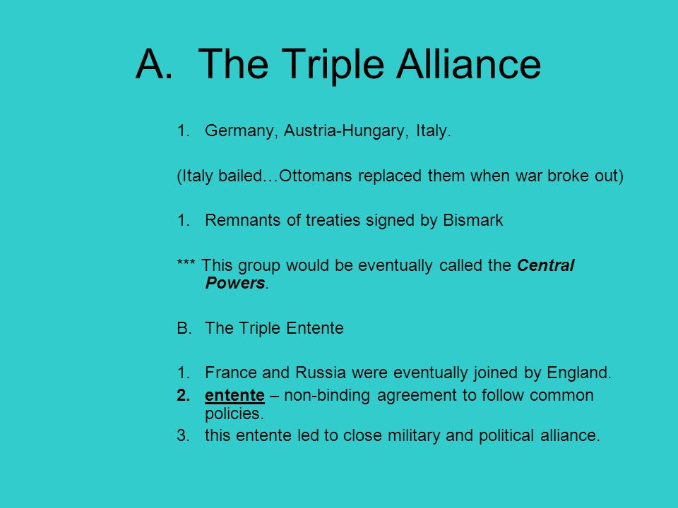 A. The Triple Alliance 1.Germany, Austria-Hungary, Italy. (Italy bailed…Ottomans replaced them when war broke out) 1.Remnants of treaties signed by Bi