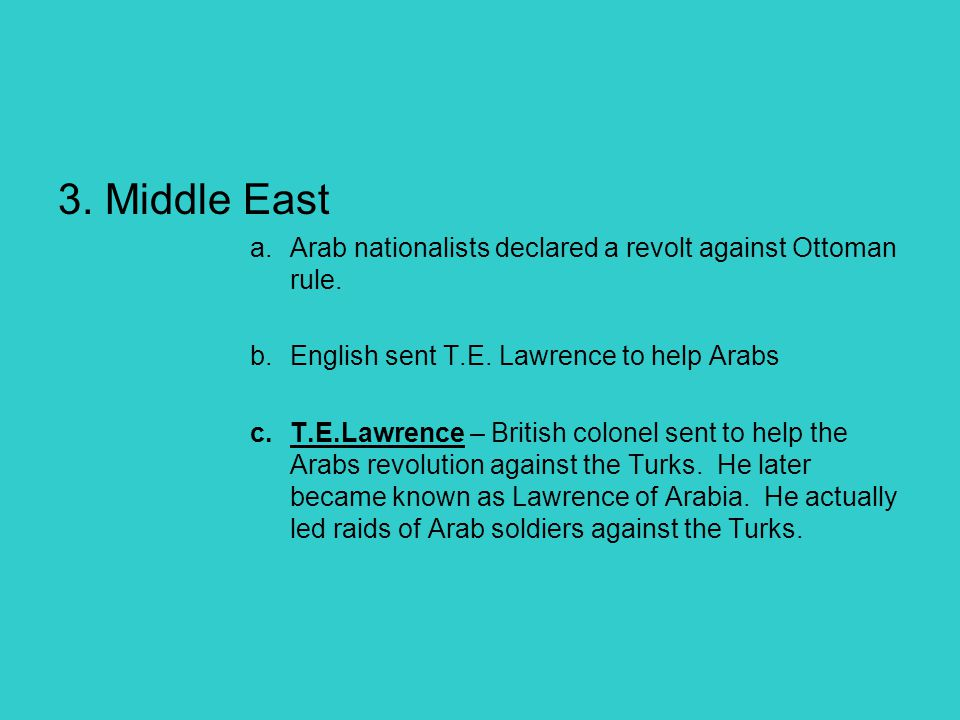 3. Middle East a.Arab nationalists declared a revolt against Ottoman rule. b.English sent T.E. Lawrence to help Arabs c.T.E.Lawrence – British colonel
