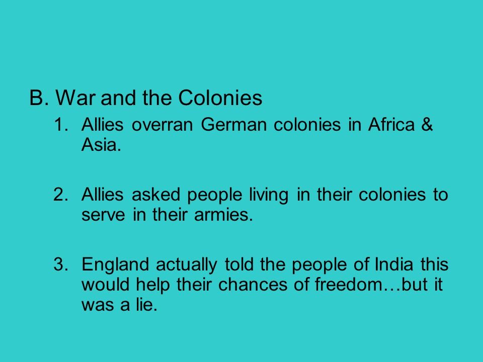 B. War and the Colonies 1.Allies overran German colonies in Africa & Asia. 2.Allies asked people living in their colonies to serve in their armies. 3.