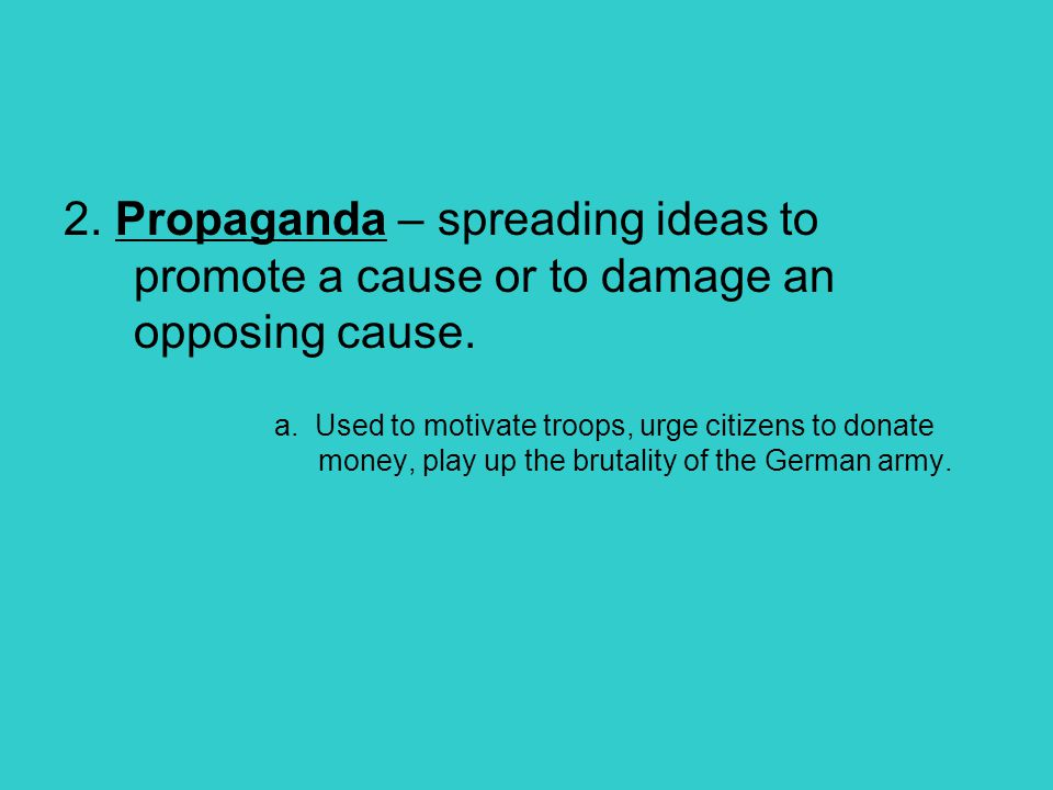 2. Propaganda – spreading ideas to promote a cause or to damage an opposing cause. a. Used to motivate troops, urge citizens to donate money, play up