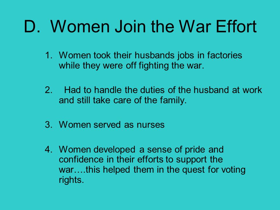 D. Women Join the War Effort 1.Women took their husbands jobs in factories while they were off fighting the war. 2. Had to handle the duties of the hu
