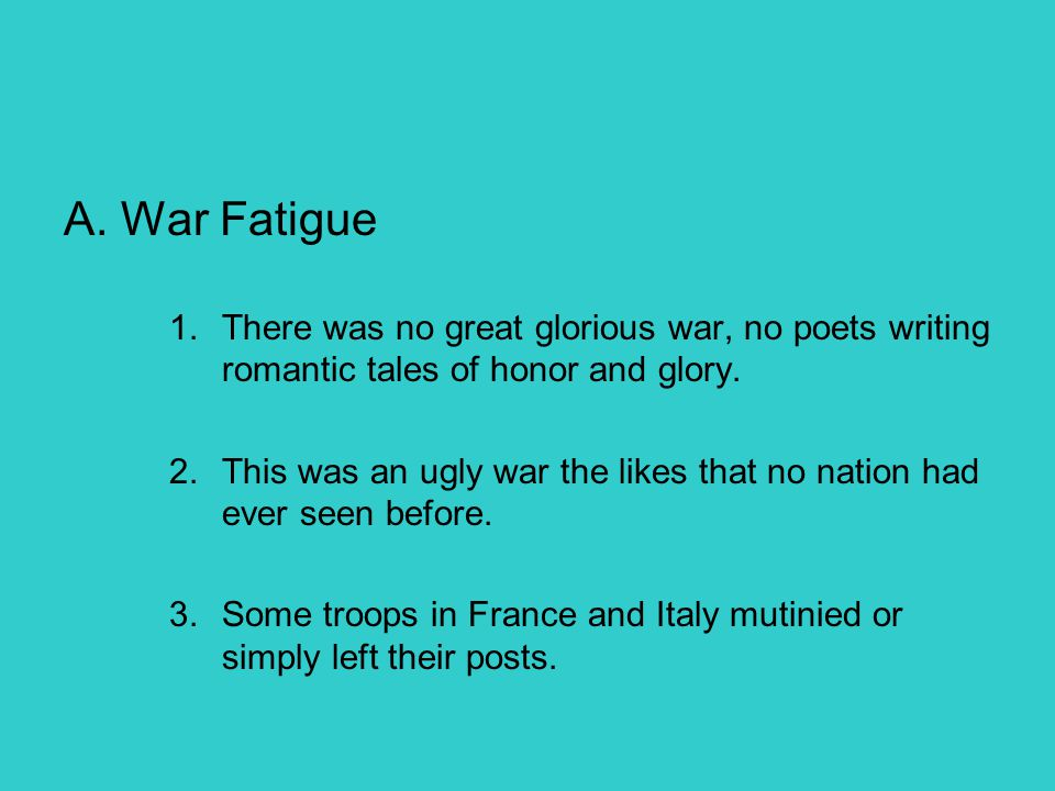 A. War Fatigue 1.There was no great glorious war, no poets writing romantic tales of honor and glory. 2.This was an ugly war the likes that no nation