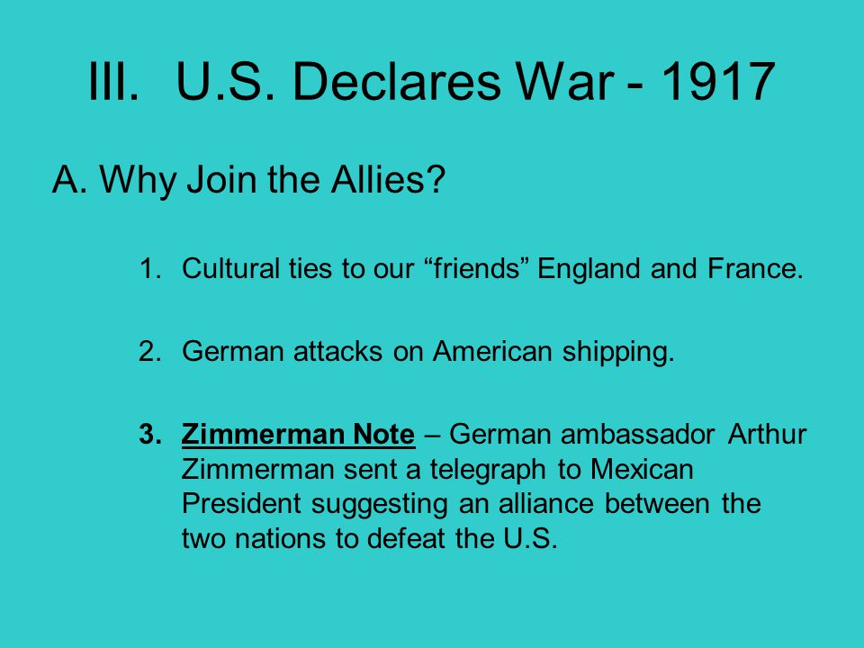 """III. U.S. Declares War - 1917 A. Why Join the Allies? 1.Cultural ties to our """"friends"""" England and France. 2.German attacks on American shipping. 3.Zi"""