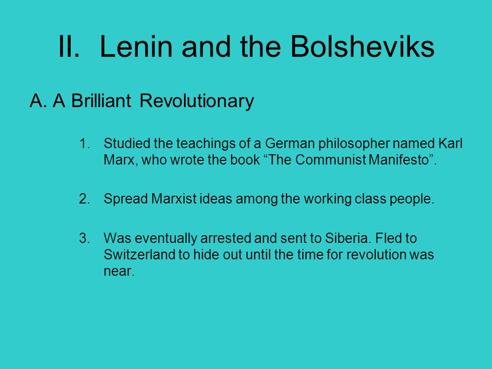 """II. Lenin and the Bolsheviks A. A Brilliant Revolutionary 1.Studied the teachings of a German philosopher named Karl Marx, who wrote the book """"The Com"""