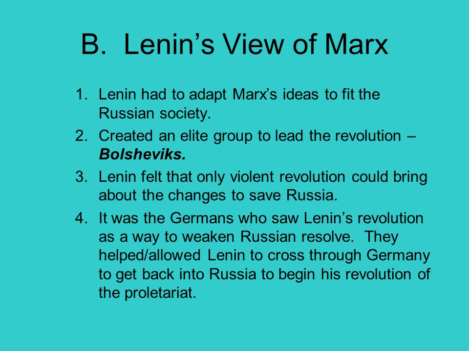 B. Lenin's View of Marx 1.Lenin had to adapt Marx's ideas to fit the Russian society. 2.Created an elite group to lead the revolution – Bolsheviks. 3.