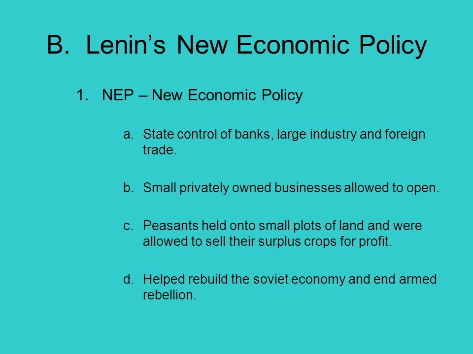 B. Lenin's New Economic Policy 1. NEP – New Economic Policy a.State control of banks, large industry and foreign trade. b.Small privately owned busine
